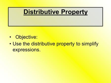 Distributive Property Objective: Use the distributive property to simplify expressions.