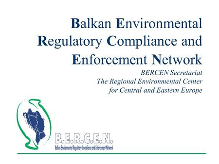 Balkan Environmental Regulatory Compliance and Enforcement Network BERCEN Secretariat The Regional Environmental Center for Central and Eastern Europe.