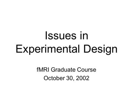 Issues in Experimental Design fMRI Graduate Course October 30, 2002.
