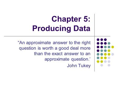 "Chapter 5: Producing Data ""An approximate answer to the right question is worth a good deal more than the exact answer to an approximate question.' John."