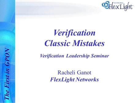 The First in GPON Verification Classic Mistakes Verification Leadership Seminar Racheli Ganot FlexLight Networks.