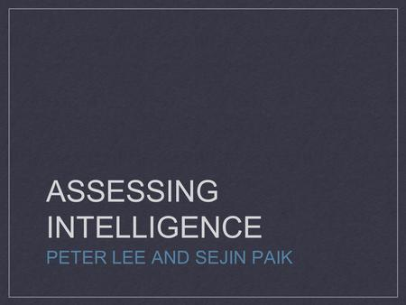 ASSESSING INTELLIGENCE PETER LEE AND SEJIN PAIK. How Do We Measure Intelligence? WAIS (Wechsler Adult Intelligence Scale) - widely used intelligence test.