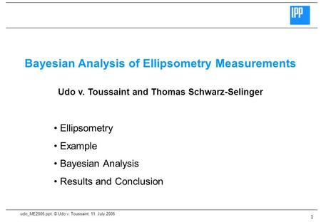 Udo_ME2006.ppt, © Udo v. Toussaint, 11. July 2006 1 Bayesian Analysis of Ellipsometry Measurements Udo v. Toussaint and Thomas Schwarz-Selinger Ellipsometry.