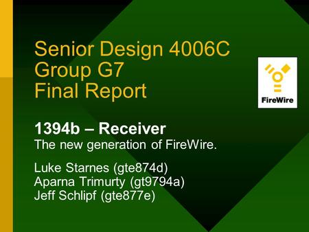 Senior Design 4006C Group G7 Final Report 1394b – Receiver The new generation of FireWire. Luke Starnes (gte874d) Aparna Trimurty (gt9794a) Jeff Schlipf.