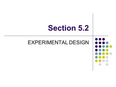 Section 5.2 EXPERIMENTAL DESIGN. EXPERIMENTAL UNITS, SUBJECTS AND TREATMENTS Experimental Unit – The individuals on which the experiment is being conducted.