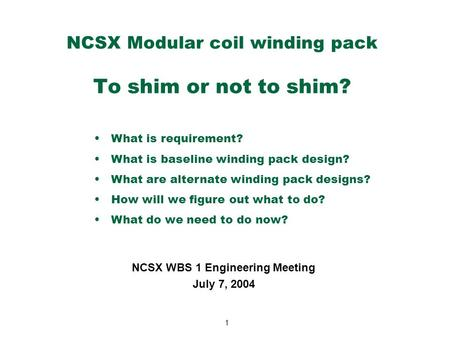 1 NCSX Modular coil winding pack To shim or not to shim? NCSX WBS 1 Engineering Meeting July 7, 2004 What is requirement? What is baseline winding pack.
