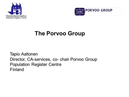The Porvoo Group Tapio Aaltonen Director, CA-services, co- chair Porvoo Group Population Register Centre Finland.