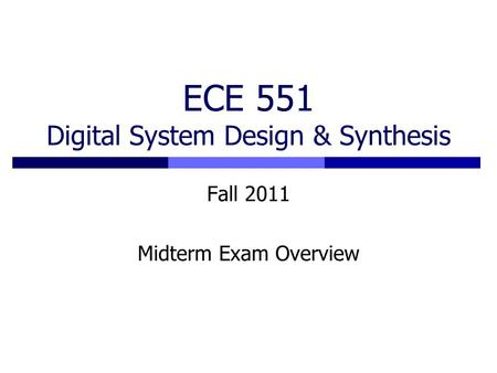 ECE 551 Digital System Design & Synthesis Fall 2011 Midterm Exam Overview.