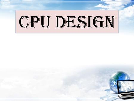 CPU Design. Introduction – The CPU must perform three main tasks: Communication with memory – Fetching Instructions – Fetching and storing data Interpretation.