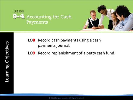 © 2014 Cengage Learning. All Rights Reserved. Learning Objectives © 2014 Cengage Learning. All Rights Reserved. LO8 Record cash payments using a cash payments.