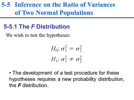 5-5 Inference on the Ratio of Variances of Two Normal Populations 5-5.1 The F Distribution We wish to test the hypotheses: The development of a test procedure.