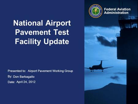 Presented to: By: Date: Federal Aviation Administration National Airport Pavement Test Facility Update Airport Pavement Working Group Don Barbagallo April.