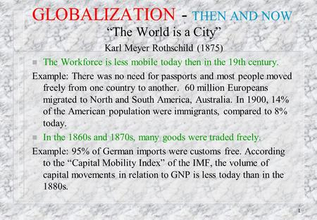 "1 GLOBALIZATION - THEN AND NOW ""The World is a City"" Karl Meyer Rothschild (1875) n The Workforce is less mobile today then in the 19th century. Example:"