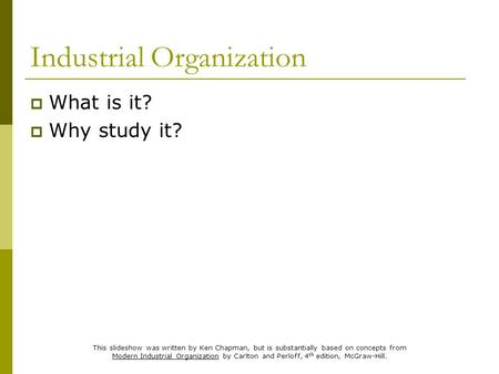 Industrial Organization  What is it?  Why study it? This slideshow was written by Ken Chapman, but is substantially based on concepts from Modern Industrial.