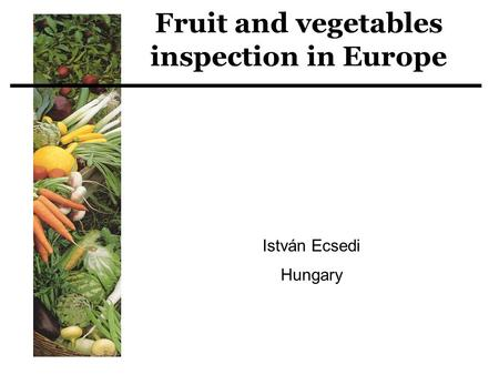 Fruit and vegetables inspection in Europe István Ecsedi Hungary.