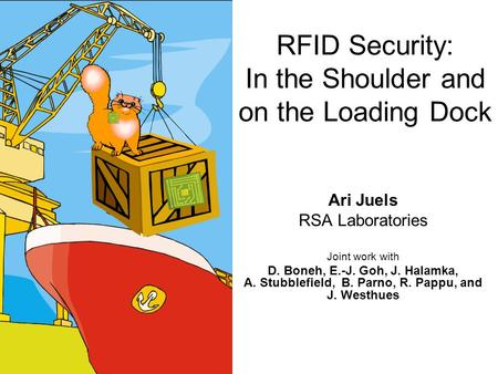 RFID Security: In the Shoulder and on the Loading Dock Ari Juels RSA Laboratories Joint work with D. Boneh, E.-J. Goh, J. Halamka, A. Stubblefield, B.