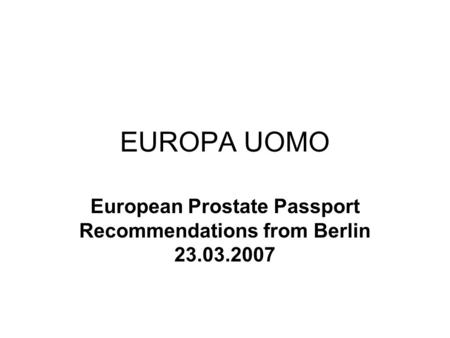 EUROPA UOMO European Prostate Passport Recommendations from Berlin 23.03.2007.