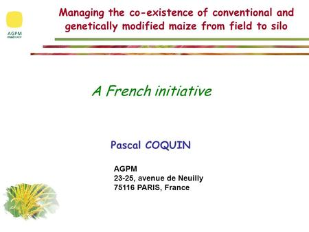 Managing the co-existence of conventional and genetically modified maize from field to silo A French initiative Pascal COQUIN AGPM 23-25, avenue de Neuilly.