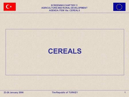 SCREENING CHAPTER 11 AGRICULTURE AND RURAL DEVELOPMENT AGENDA ITEM 16a: CEREALS The Republic of TURKEY23-26 January 20061 CEREALS.