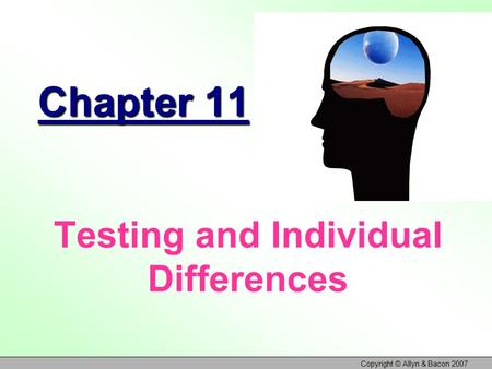 Copyright © Allyn & Bacon 2007 Chapter 11 Testing and Individual Differences.