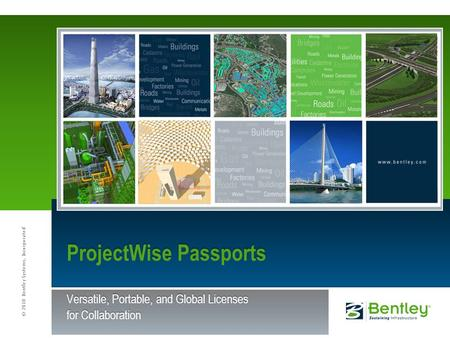 © 2010 Bentley Systems, Incorporated ProjectWise Passports Versatile, Portable, and Global Licenses for Collaboration.