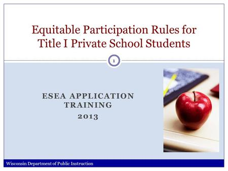 ESEA APPLICATION TRAINING 2013 Equitable Participation Rules for Title I Private School Students Wisconsin Department of Public Instruction 1.
