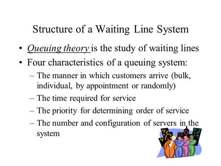 Structure of a Waiting Line System Queuing theory is the study of waiting lines Four characteristics of a queuing system: –The manner in which customers.