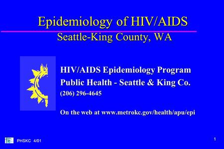 1 PHSKC 4/01 Epidemiology of HIV/AIDS Seattle-King County, WA HIV/AIDS Epidemiology Program Public Health - Seattle & King Co. (206) 296-4645 On the web.