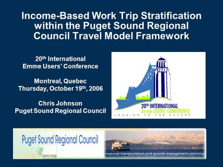 Income-Based Work Trip Stratification within the Puget Sound Regional Council Travel Model Framework 20 th International Emme Users' Conference Montreal,