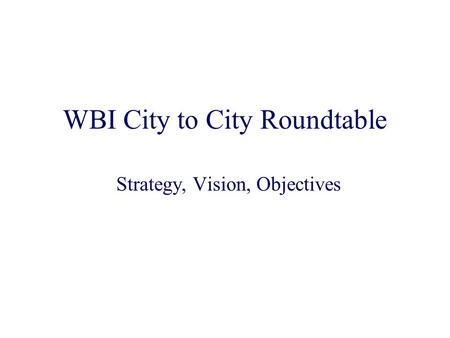 WBI City to City Roundtable Strategy, Vision, Objectives.
