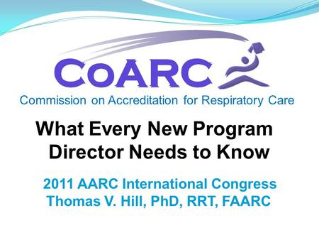 Commission on Accreditation for Respiratory Care 2011 AARC International Congress Thomas V. Hill, PhD, RRT, FAARC What Every New Program Director Needs.
