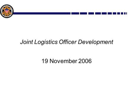 Joint Logistics Officer Development 19 November 2006.