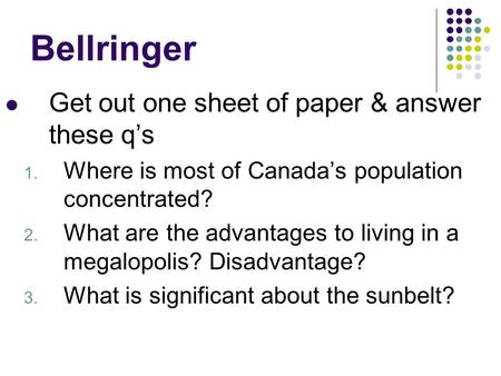Bellringer Get out one sheet of paper & answer these q's 1. Where is most of Canada's population concentrated? 2. What are the advantages to living in.
