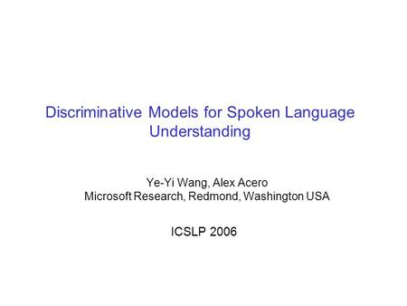 Discriminative Models for Spoken Language Understanding Ye-Yi Wang, Alex Acero Microsoft Research, Redmond, Washington USA ICSLP 2006.