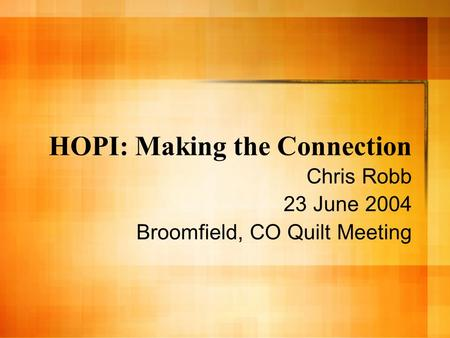 HOPI: Making the Connection Chris Robb 23 June 2004 Broomfield, CO Quilt Meeting.