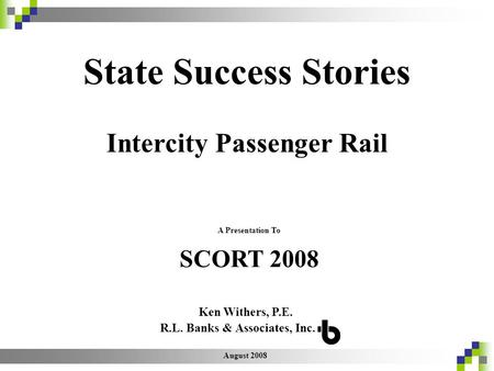 August 2008 A Presentation To R.L. Banks & Associates, Inc. SCORT 2008 State Success Stories Intercity Passenger Rail Ken Withers, P.E.