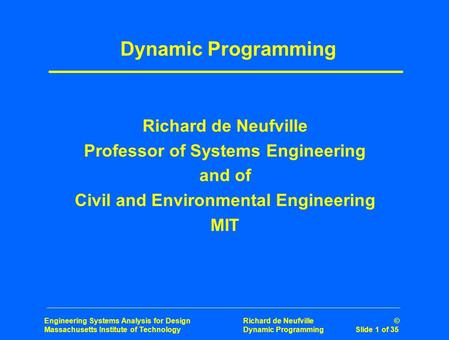 Engineering Systems Analysis for Design Richard de Neufville © Massachusetts Institute of Technology Dynamic Programming Slide 1 of 35 Dynamic Programming.