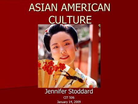 ASIAN AMERICAN CULTURE ASIAN AMERICAN CULTURE Jennifer Stoddard CIT 506 January 14, 2009.