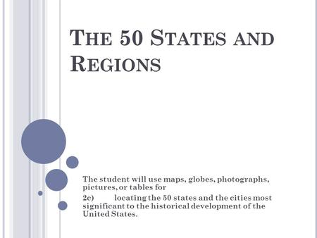 T HE 50 S TATES AND R EGIONS The student will use maps, globes, photographs, pictures, or tables for 2c)locating the 50 states and the cities most significant.