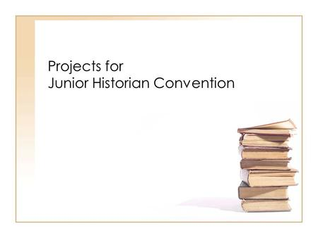 Projects for Junior Historian Convention. Four Types Research Paper (individual only) Exhibit Documentary Performance.