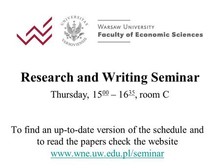 Research and Writing Seminar Thursday, 15 00 – 16 35, room C To find an up-to-date version of the schedule and to read the papers check the website www.wne.uw.edu.pl/seminar.