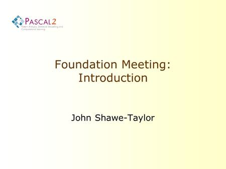 2 Foundation Meeting: Introduction John Shawe-Taylor.