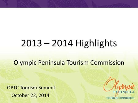 2013 – 2014 Highlights Olympic Peninsula Tourism Commission OPTC Tourism Summit October 22, 2014.