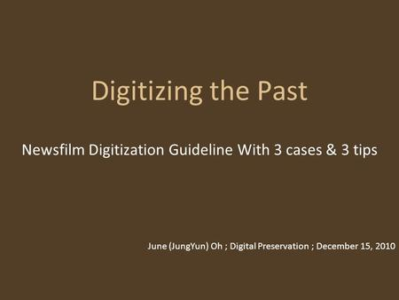 Digitizing the Past Newsfilm Digitization Guideline With 3 cases & 3 tips June (JungYun) Oh ; Digital Preservation ; December 15, 2010.