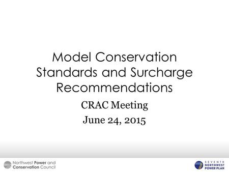 Model Conservation Standards and Surcharge Recommendations CRAC Meeting June 24, 2015.
