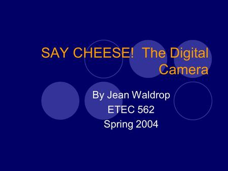 SAY CHEESE! The Digital Camera By Jean Waldrop ETEC 562 Spring 2004.
