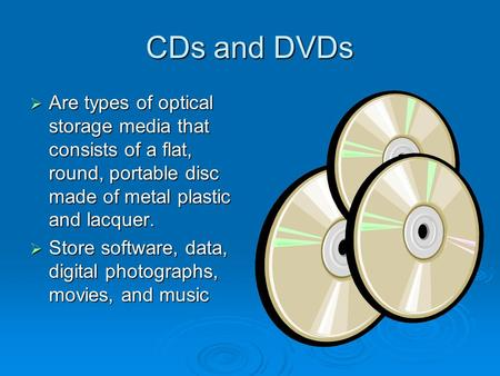 CDs and DVDs  Are types of optical storage media that consists of a flat, round, portable disc made of metal plastic and lacquer.  Store software, data,