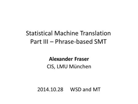 Statistical Machine Translation Part III – Phrase-based SMT Alexander Fraser CIS, LMU München 2014.10.28 WSD and MT.