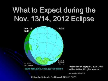 What to Expect during the Nov. 13/14, 2012 Eclipse Eclipse Predictions by Fred Espenak, NASA's GSFC Presentation Copyright © 2005-2011 by Bernie Volz,