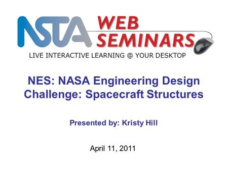 LIVE INTERACTIVE YOUR DESKTOP April 11, 2011 NES: NASA Engineering Design Challenge: Spacecraft Structures Presented by: Kristy Hill.